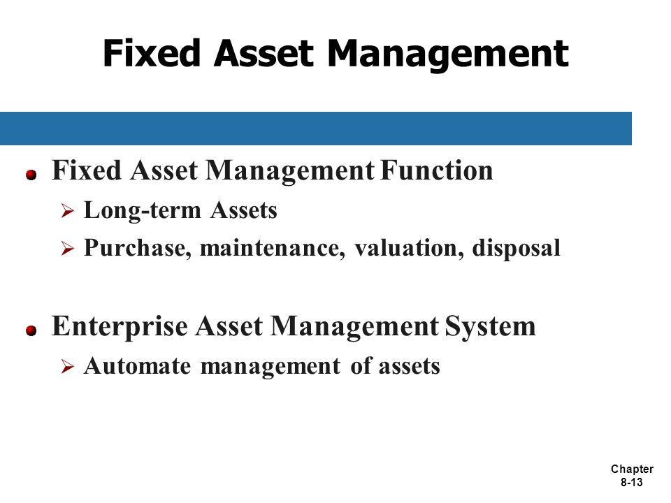 Chapter 8-13 Fixed Asset Management Fixed Asset Management Function  Long-term Assets  Purchase, maintenance, valuation, disposal Enterprise Asset M
