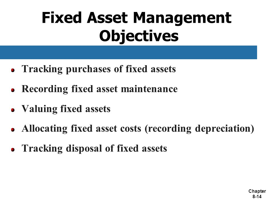 Chapter 8-14 Fixed Asset Management Objectives Tracking purchases of fixed assets Recording fixed asset maintenance Valuing fixed assets Allocating fixed asset costs (recording depreciation) Tracking disposal of fixed assets