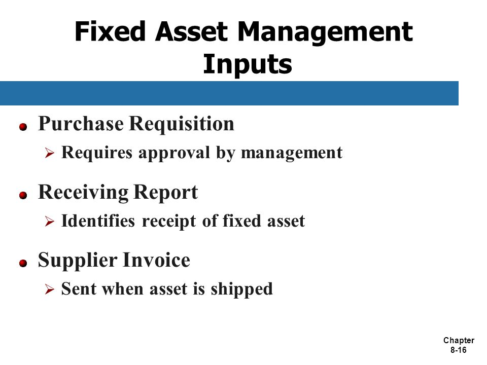 Chapter 8-16 Fixed Asset Management Inputs Purchase Requisition  Requires approval by management Receiving Report  Identifies receipt of fixed asset