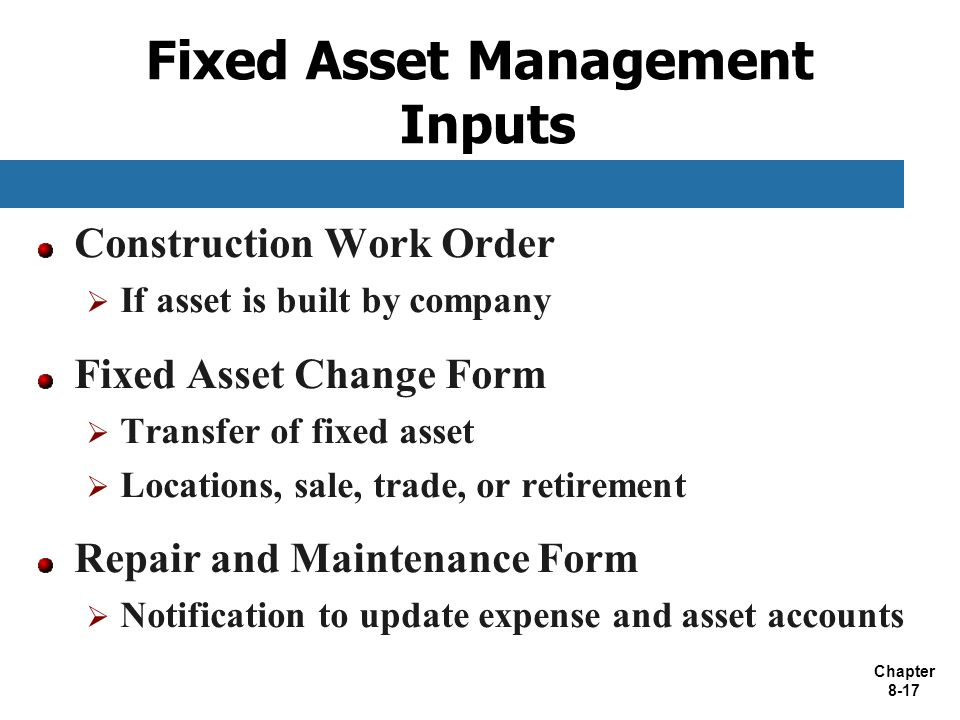 Chapter 8-17 Fixed Asset Management Inputs Construction Work Order  If asset is built by company Fixed Asset Change Form  Transfer of fixed asset  Locations, sale, trade, or retirement Repair and Maintenance Form  Notification to update expense and asset accounts