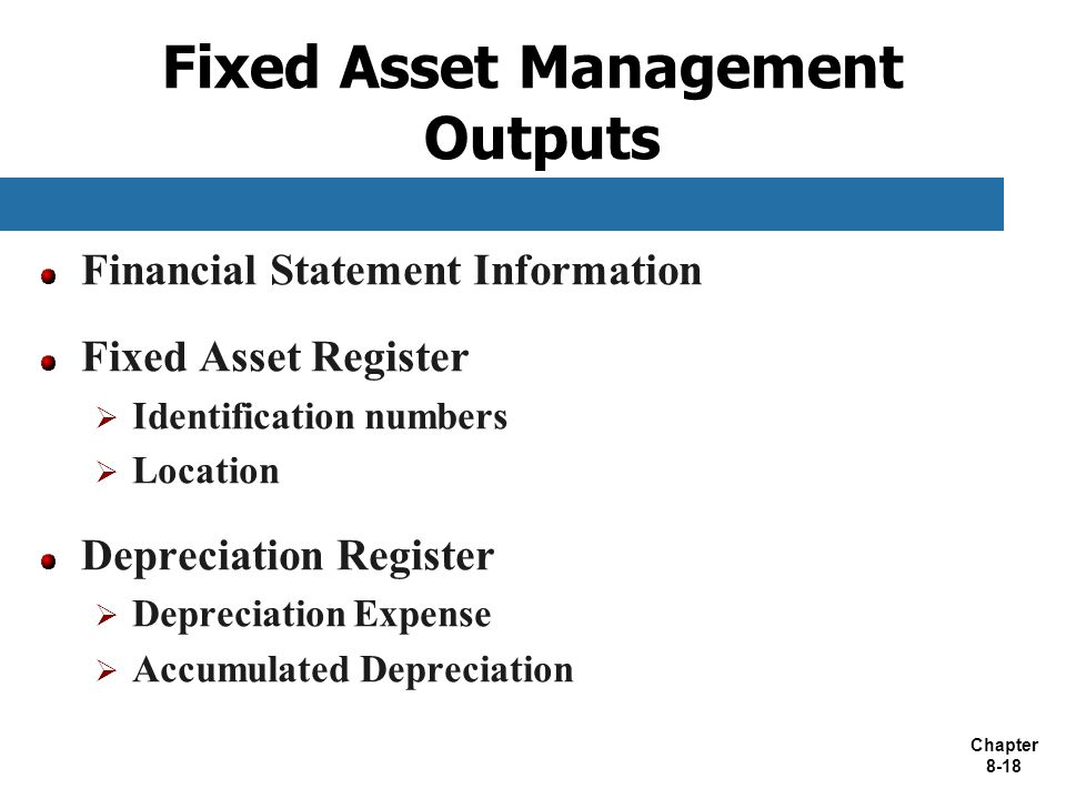 Chapter 8-18 Fixed Asset Management Outputs Financial Statement Information Fixed Asset Register  Identification numbers  Location Depreciation Register  Depreciation Expense  Accumulated Depreciation