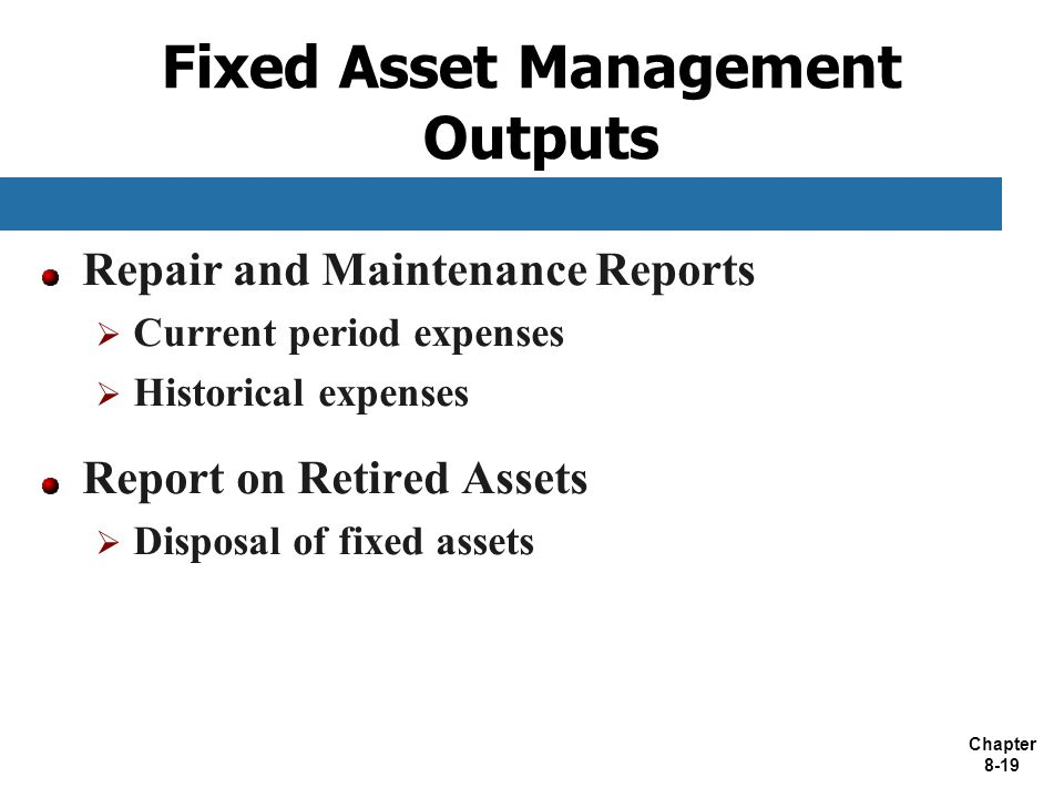 Chapter 8-19 Fixed Asset Management Outputs Repair and Maintenance Reports  Current period expenses  Historical expenses Report on Retired Assets 
