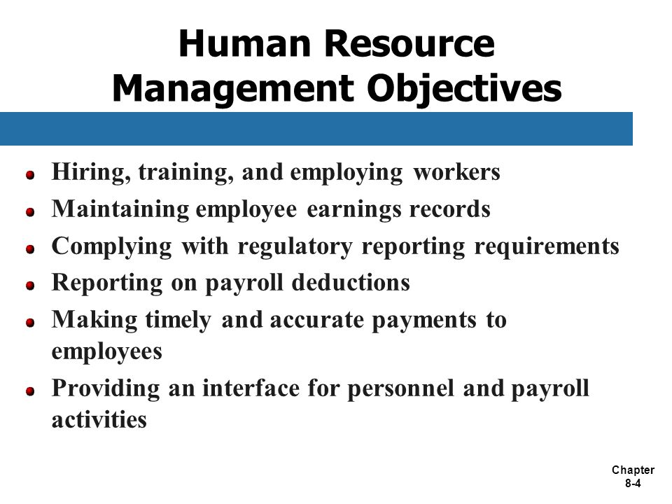 Chapter 8-4 Human Resource Management Objectives Hiring, training, and employing workers Maintaining employee earnings records Complying with regulatory reporting requirements Reporting on payroll deductions Making timely and accurate payments to employees Providing an interface for personnel and payroll activities