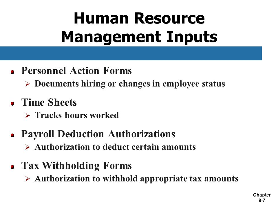 Chapter 8-7 Human Resource Management Inputs Personnel Action Forms  Documents hiring or changes in employee status Time Sheets  Tracks hours worked