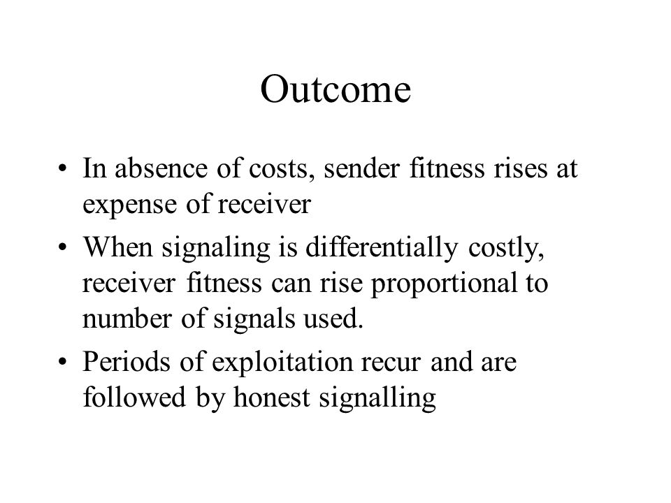Outcome In absence of costs, sender fitness rises at expense of receiver When signaling is differentially costly, receiver fitness can rise proportion