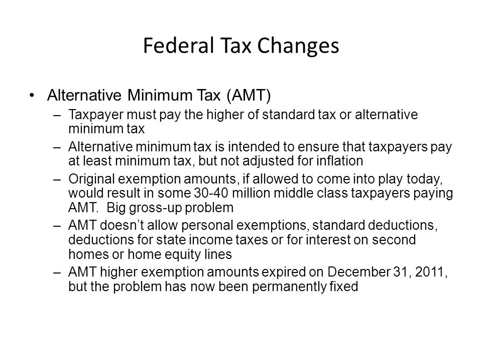 Federal Tax Changes Alternative Minimum Tax (AMT) –Taxpayer must pay the higher of standard tax or alternative minimum tax –Alternative minimum tax is intended to ensure that taxpayers pay at least minimum tax, but not adjusted for inflation –Original exemption amounts, if allowed to come into play today, would result in some 30-40 million middle class taxpayers paying AMT.