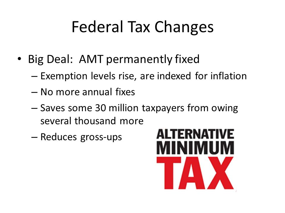 Federal Tax Changes Big Deal: AMT permanently fixed – Exemption levels rise, are indexed for inflation – No more annual fixes – Saves some 30 million taxpayers from owing several thousand more – Reduces gross-ups