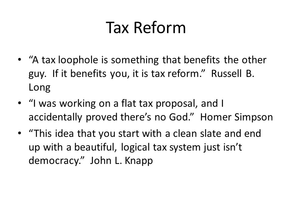 Tax Reform A tax loophole is something that benefits the other guy.