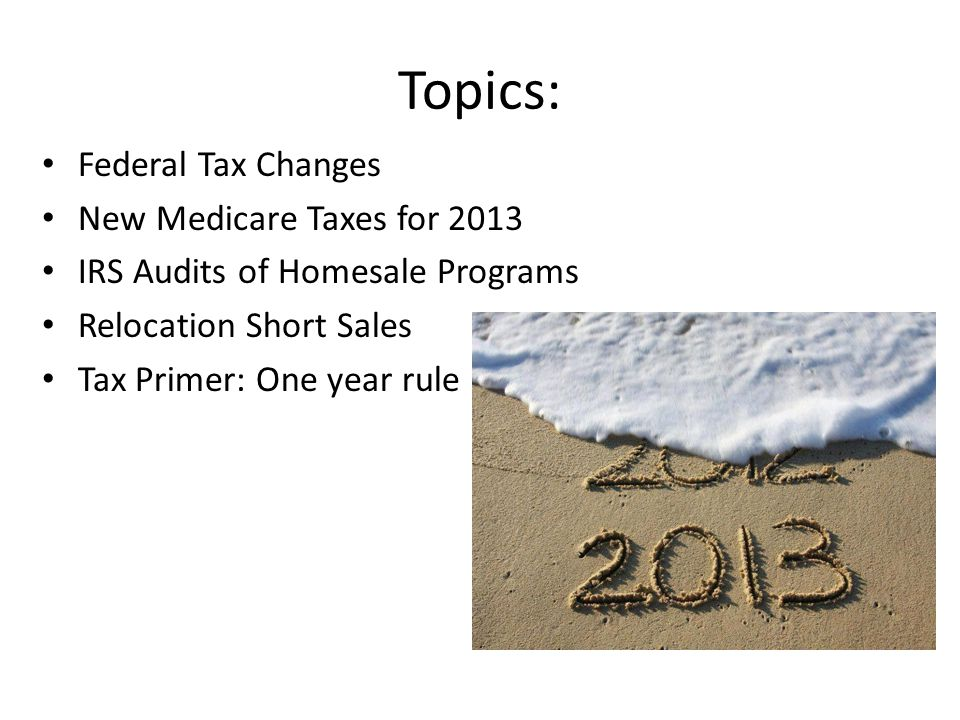 Topics: Federal Tax Changes New Medicare Taxes for 2013 IRS Audits of Homesale Programs Relocation Short Sales Tax Primer: One year rule