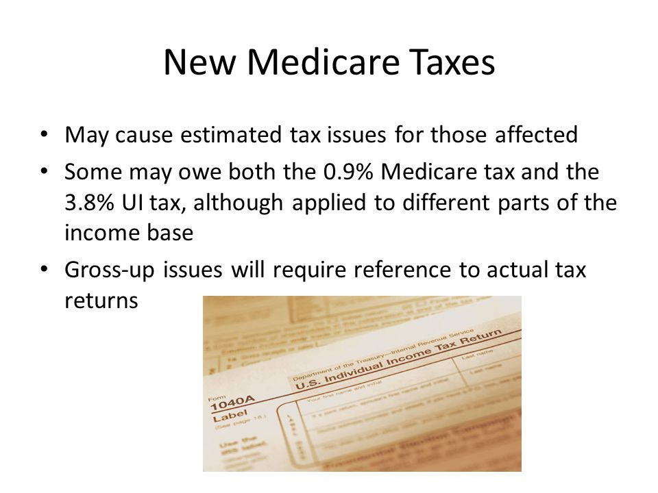 New Medicare Taxes May cause estimated tax issues for those affected Some may owe both the 0.9% Medicare tax and the 3.8% UI tax, although applied to different parts of the income base Gross-up issues will require reference to actual tax returns
