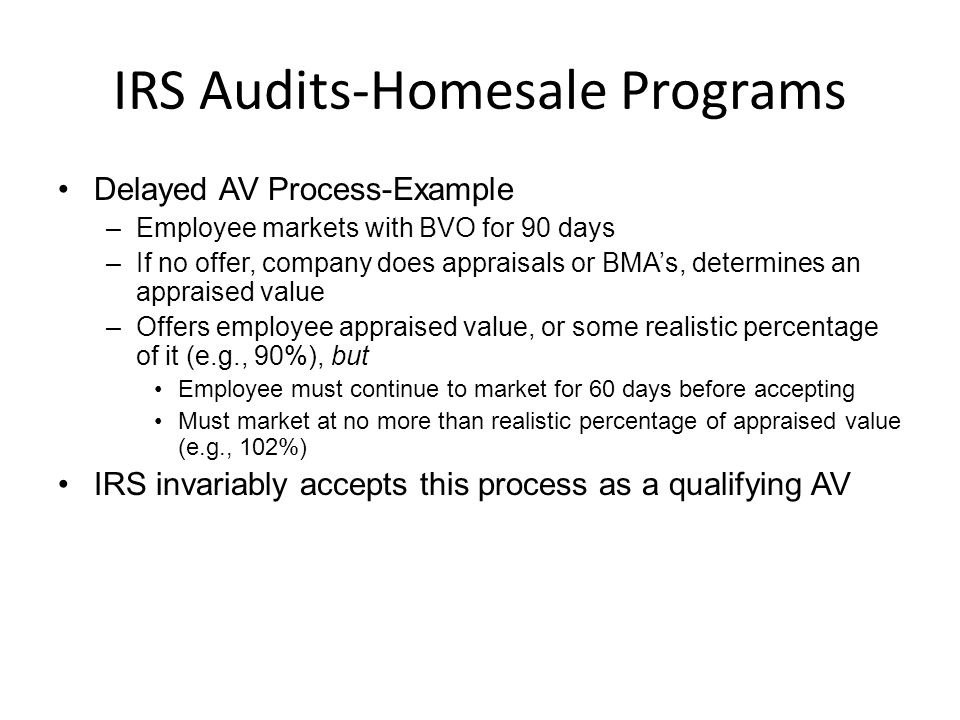 IRS Audits-Homesale Programs Delayed AV Process-Example –Employee markets with BVO for 90 days –If no offer, company does appraisals or BMA's, determines an appraised value –Offers employee appraised value, or some realistic percentage of it (e.g., 90%), but Employee must continue to market for 60 days before accepting Must market at no more than realistic percentage of appraised value (e.g., 102%) IRS invariably accepts this process as a qualifying AV