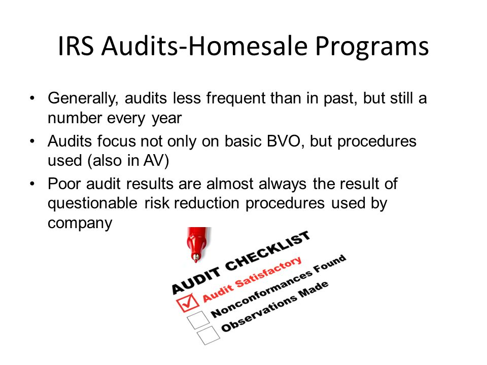 IRS Audits-Homesale Programs Generally, audits less frequent than in past, but still a number every year Audits focus not only on basic BVO, but procedures used (also in AV) Poor audit results are almost always the result of questionable risk reduction procedures used by company