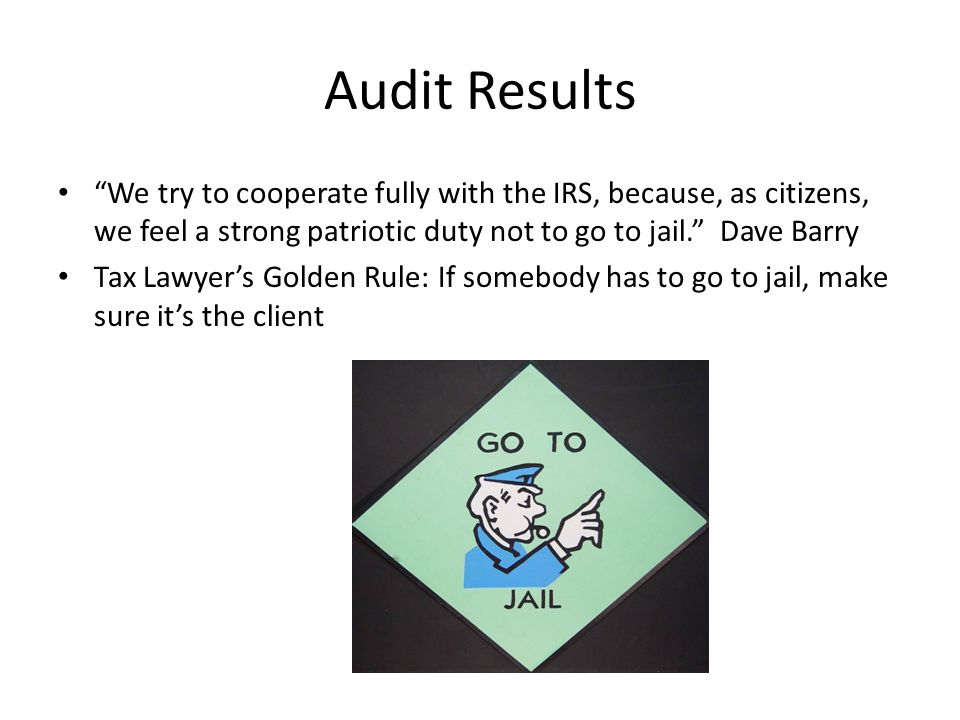Audit Results We try to cooperate fully with the IRS, because, as citizens, we feel a strong patriotic duty not to go to jail. Dave Barry Tax Lawyer's Golden Rule: If somebody has to go to jail, make sure it's the client