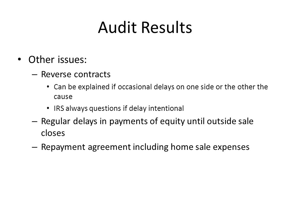 Audit Results Other issues: – Reverse contracts Can be explained if occasional delays on one side or the other the cause IRS always questions if delay intentional – Regular delays in payments of equity until outside sale closes – Repayment agreement including home sale expenses