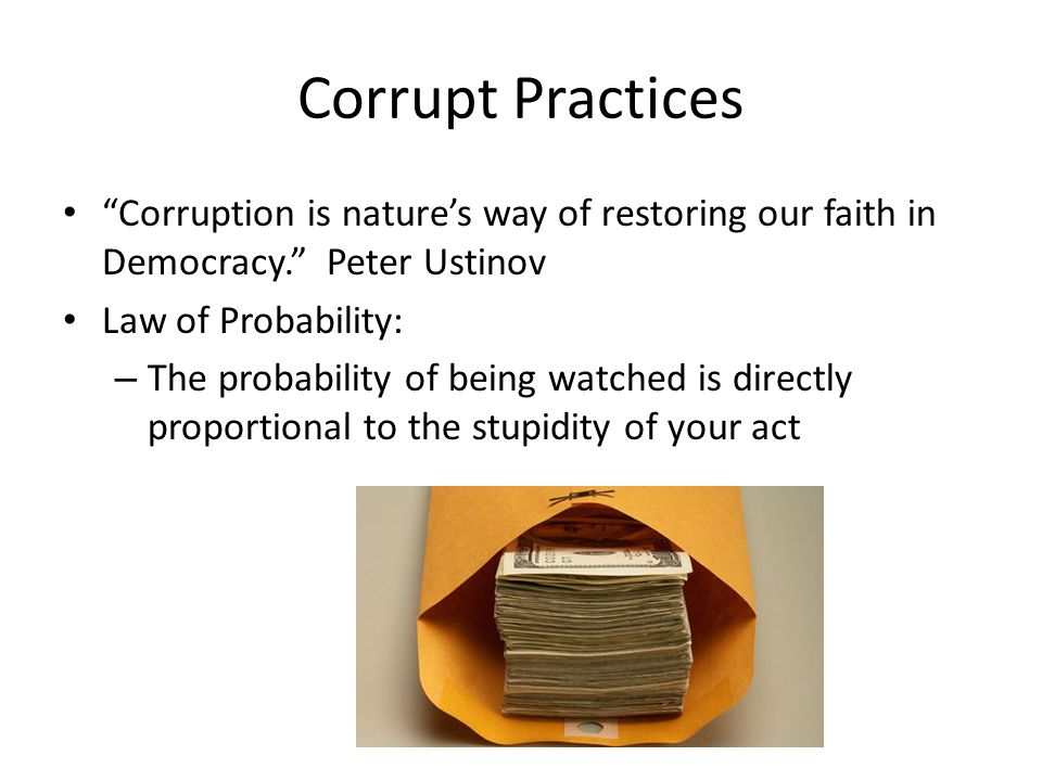 Corrupt Practices Corruption is nature's way of restoring our faith in Democracy. Peter Ustinov Law of Probability: – The probability of being watched is directly proportional to the stupidity of your act