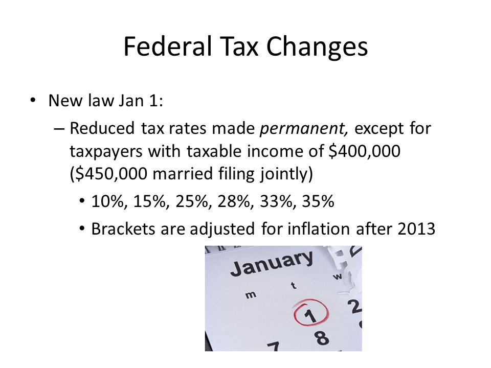Federal Tax Changes New law Jan 1: – Reduced tax rates made permanent, except for taxpayers with taxable income of $400,000 ($450,000 married filing jointly) 10%, 15%, 25%, 28%, 33%, 35% Brackets are adjusted for inflation after 2013
