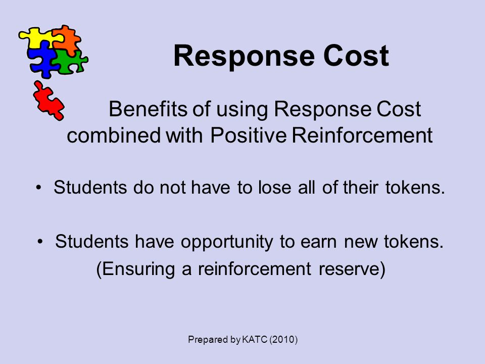 Response Cost Benefits of using Response Cost combined with Positive Reinforcement Students do not have to lose all of their tokens. Students have opp