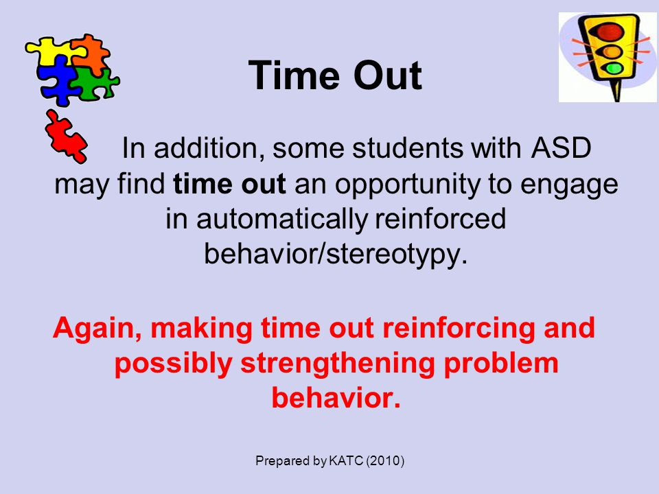 Time Out In addition, some students with ASD may find time out an opportunity to engage in automatically reinforced behavior/stereotypy. Again, making