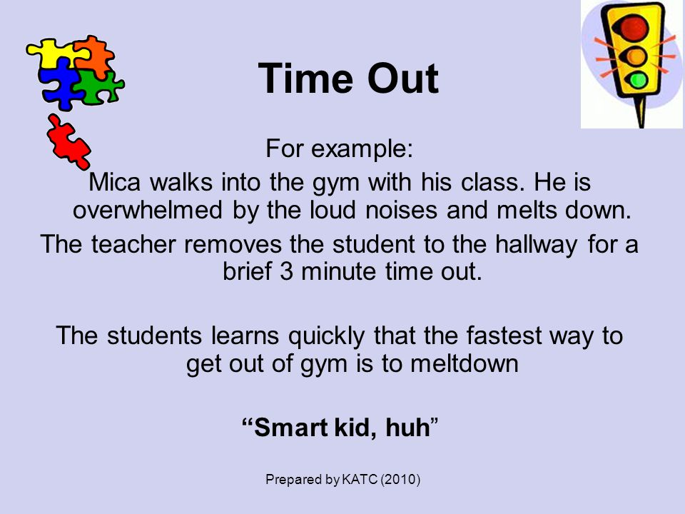 Time Out For example: Mica walks into the gym with his class. He is overwhelmed by the loud noises and melts down. The teacher removes the student to