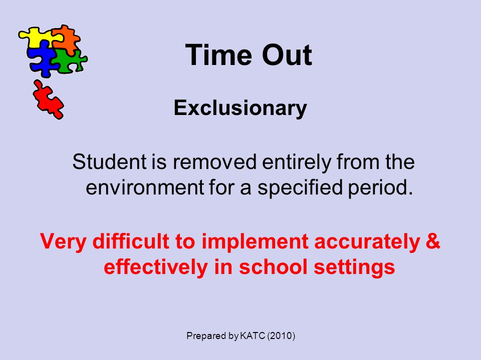 Time Out Exclusionary Student is removed entirely from the environment for a specified period. Very difficult to implement accurately & effectively in
