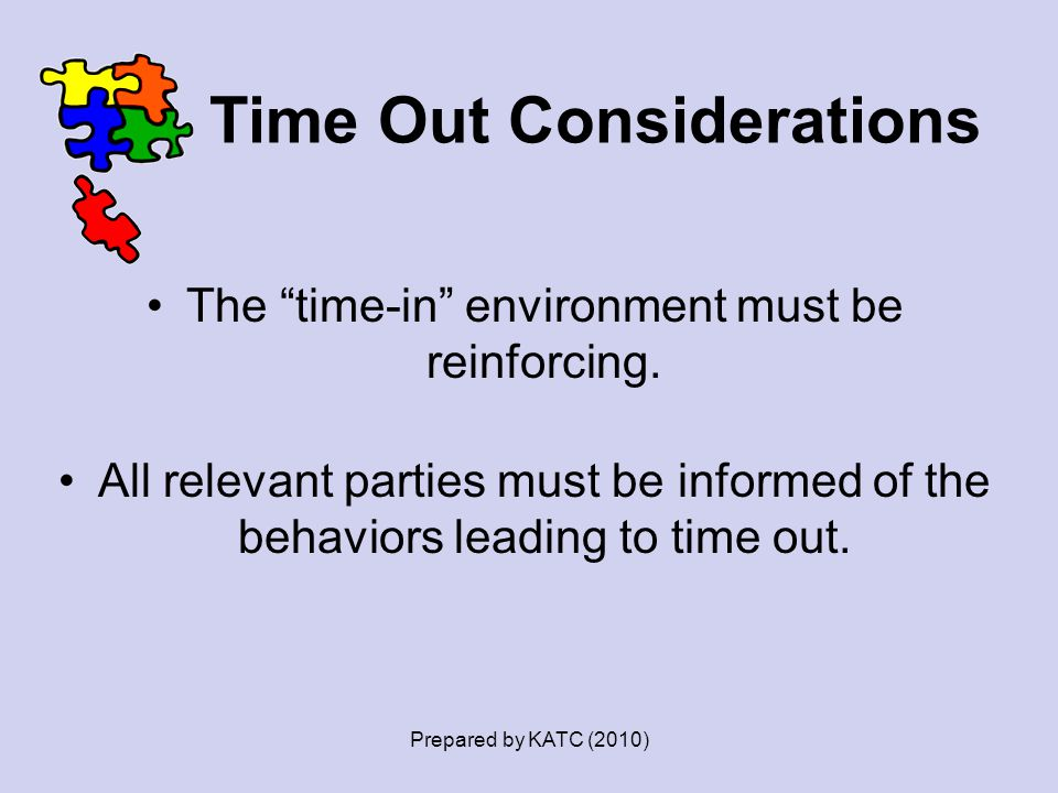 """Time Out Considerations The """"time-in"""" environment must be reinforcing. All relevant parties must be informed of the behaviors leading to time out. Pre"""