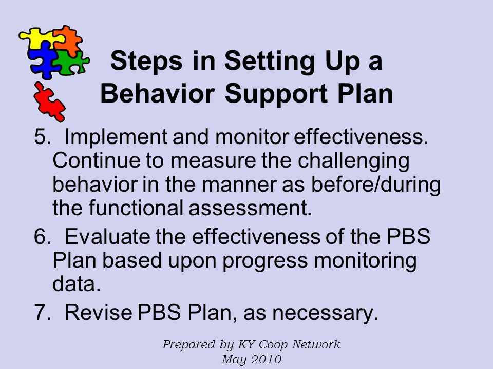 Steps in Setting Up a Behavior Support Plan 5. Implement and monitor effectiveness. Continue to measure the challenging behavior in the manner as befo