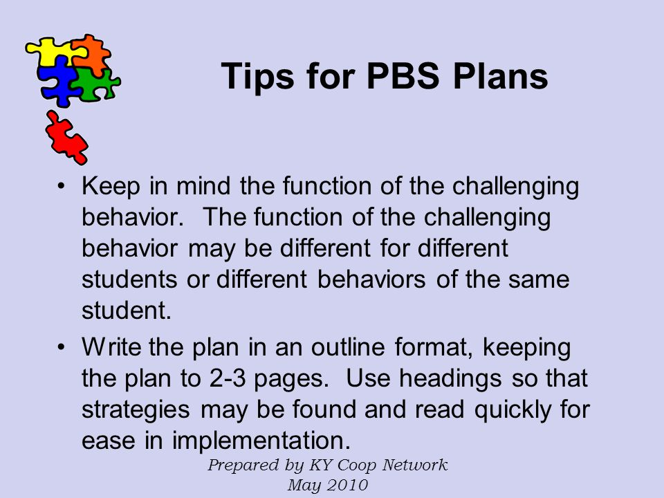 Tips for PBS Plans Keep in mind the function of the challenging behavior. The function of the challenging behavior may be different for different stud