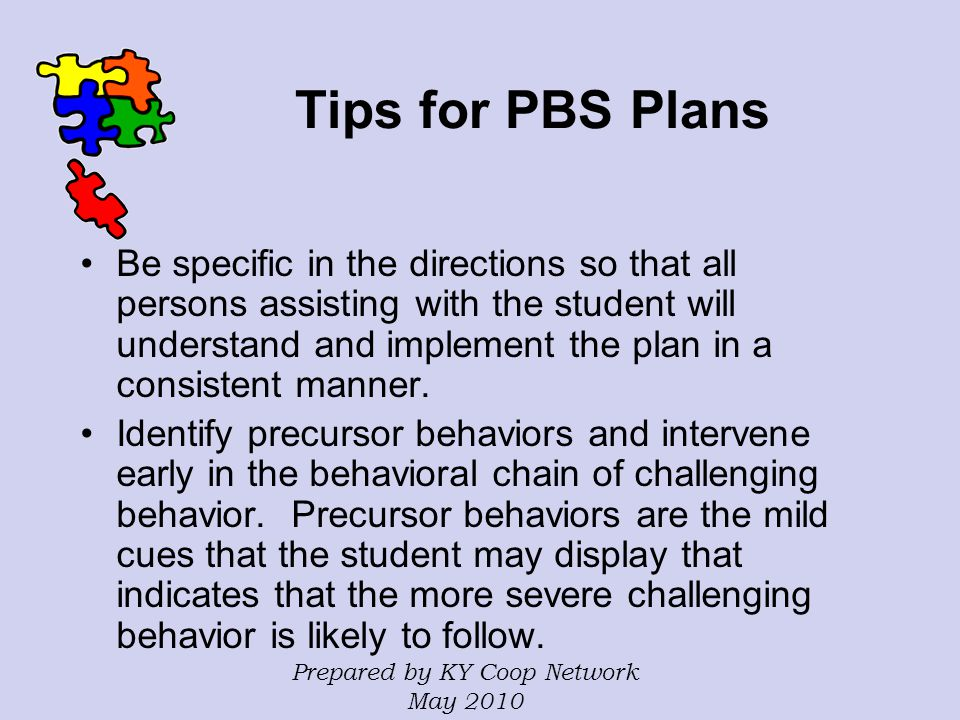 Tips for PBS Plans Be specific in the directions so that all persons assisting with the student will understand and implement the plan in a consistent