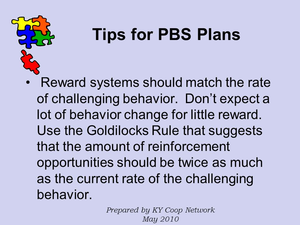 Tips for PBS Plans Reward systems should match the rate of challenging behavior. Don't expect a lot of behavior change for little reward. Use the Gold