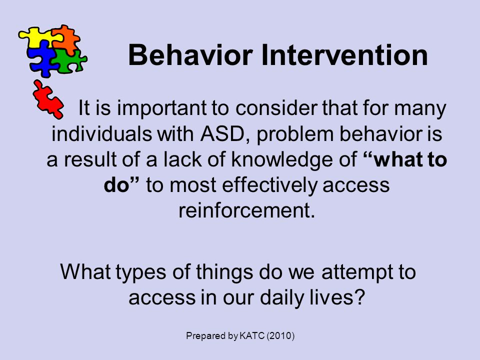 """Behavior Intervention It is important to consider that for many individuals with ASD, problem behavior is a result of a lack of knowledge of """"what to"""