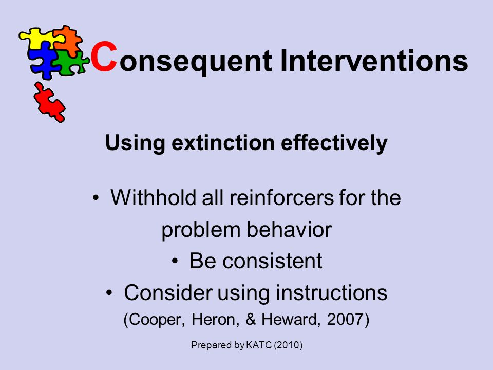 C onsequent Interventions Using extinction effectively Withhold all reinforcers for the problem behavior Be consistent Consider using instructions (Co