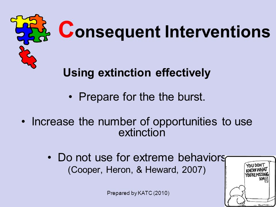 C onsequent Interventions Using extinction effectively Prepare for the the burst. Increase the number of opportunities to use extinction Do not use fo
