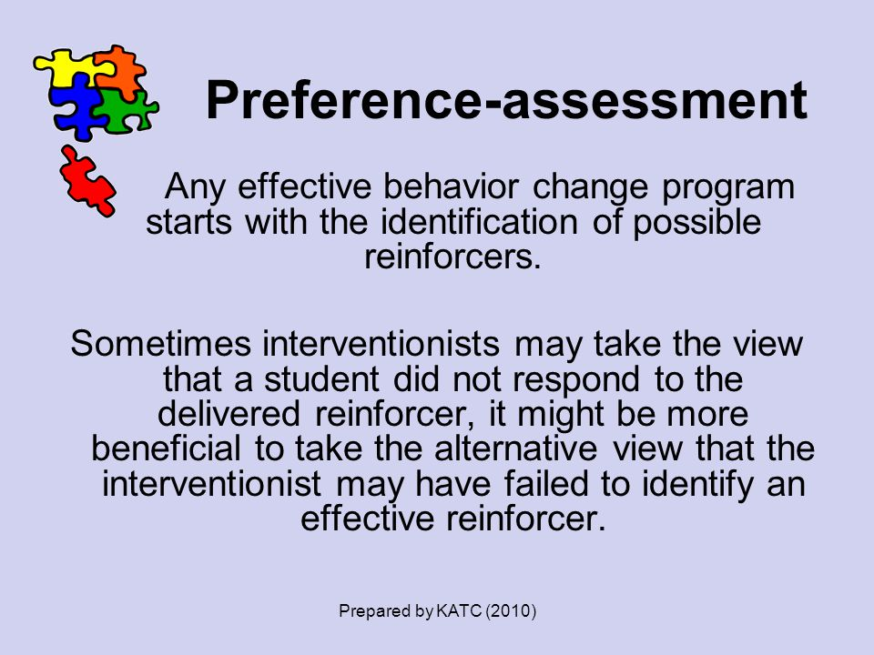 Preference-assessment Any effective behavior change program starts with the identification of possible reinforcers. Sometimes interventionists may tak