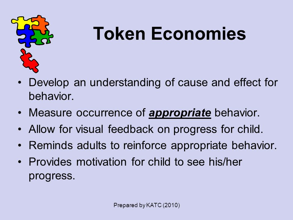 Token Economies Develop an understanding of cause and effect for behavior. Measure occurrence of appropriate behavior. Allow for visual feedback on pr