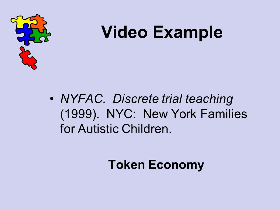 Video Example NYFAC. Discrete trial teaching (1999). NYC: New York Families for Autistic Children. Token Economy