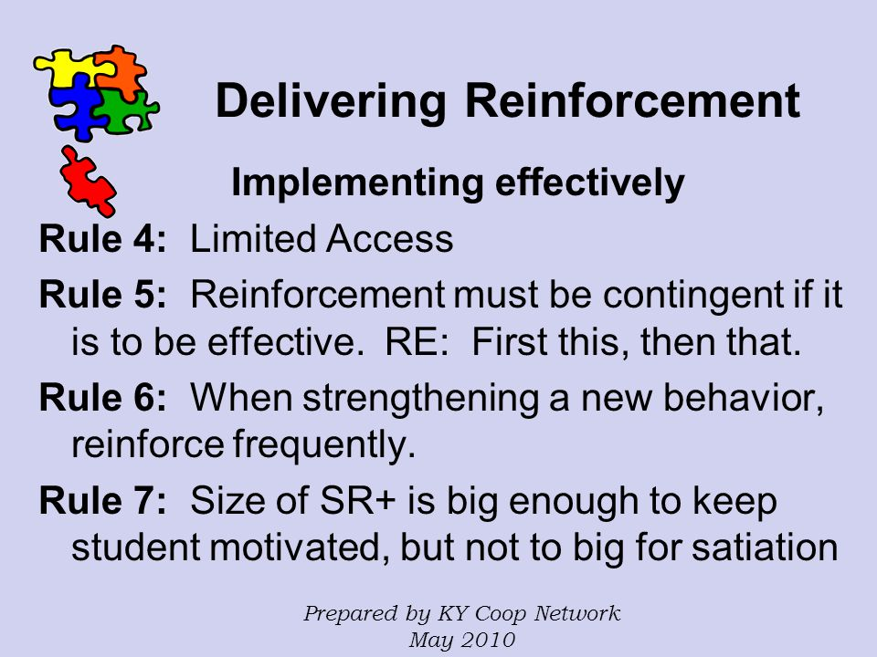 Delivering Reinforcement Implementing effectively Rule 4: Limited Access Rule 5: Reinforcement must be contingent if it is to be effective. RE: First
