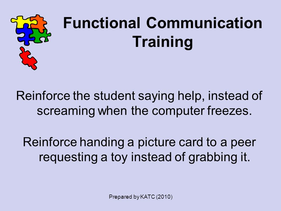 Functional Communication Training Reinforce the student saying help, instead of screaming when the computer freezes. Reinforce handing a picture card