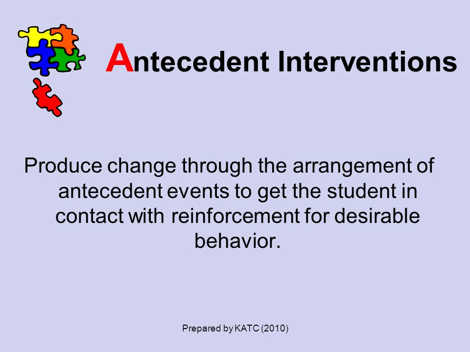 A ntecedent Interventions Produce change through the arrangement of antecedent events to get the student in contact with reinforcement for desirable b