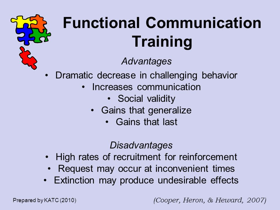 Functional Communication Training Advantages Dramatic decrease in challenging behavior Increases communication Social validity Gains that generalize G