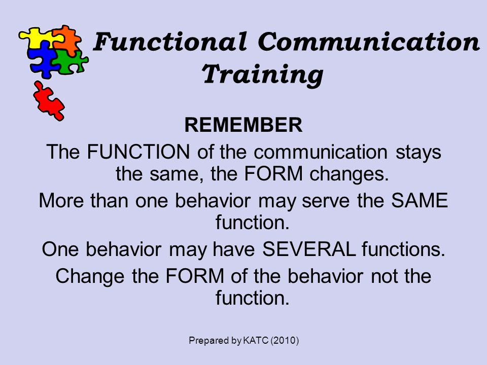 REMEMBER The FUNCTION of the communication stays the same, the FORM changes. More than one behavior may serve the SAME function. One behavior may have