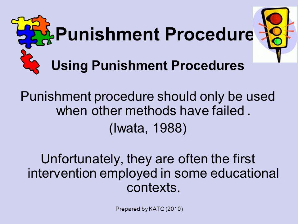 Punishment Procedures Using Punishment Procedures Punishment procedure should only be used when other methods have failed. (Iwata, 1988) Unfortunately