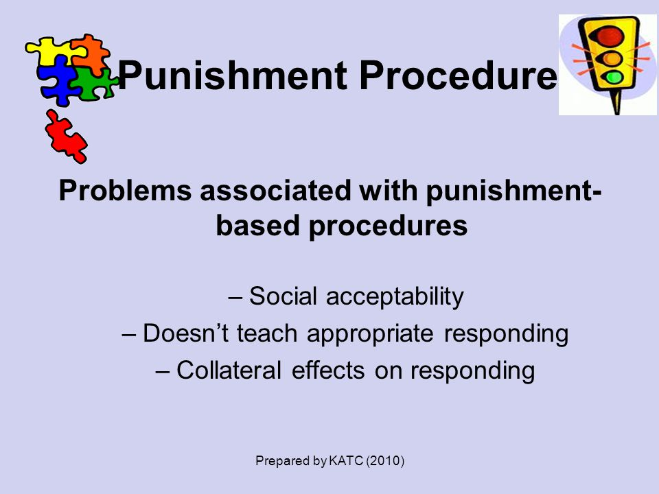 Punishment Procedures Problems associated with punishment- based procedures –Social acceptability –Doesn't teach appropriate responding –Collateral ef