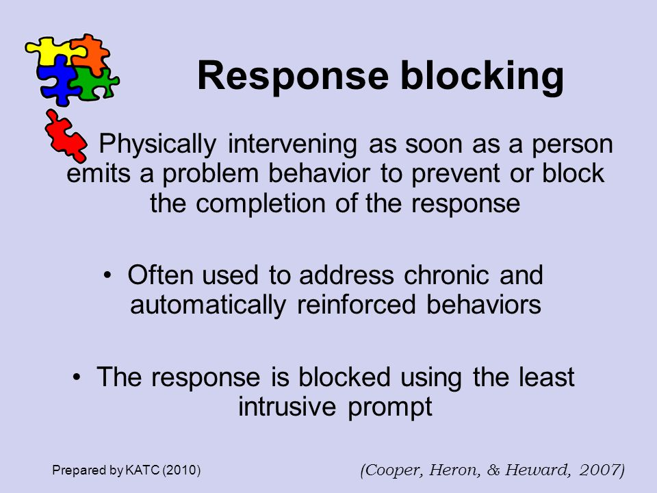 Response blocking Physically intervening as soon as a person emits a problem behavior to prevent or block the completion of the response Often used to