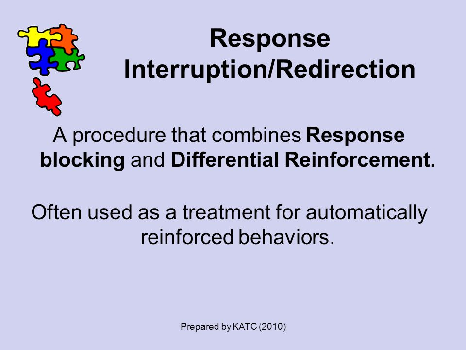 Response Interruption/Redirection A procedure that combines Response blocking and Differential Reinforcement. Often used as a treatment for automatica