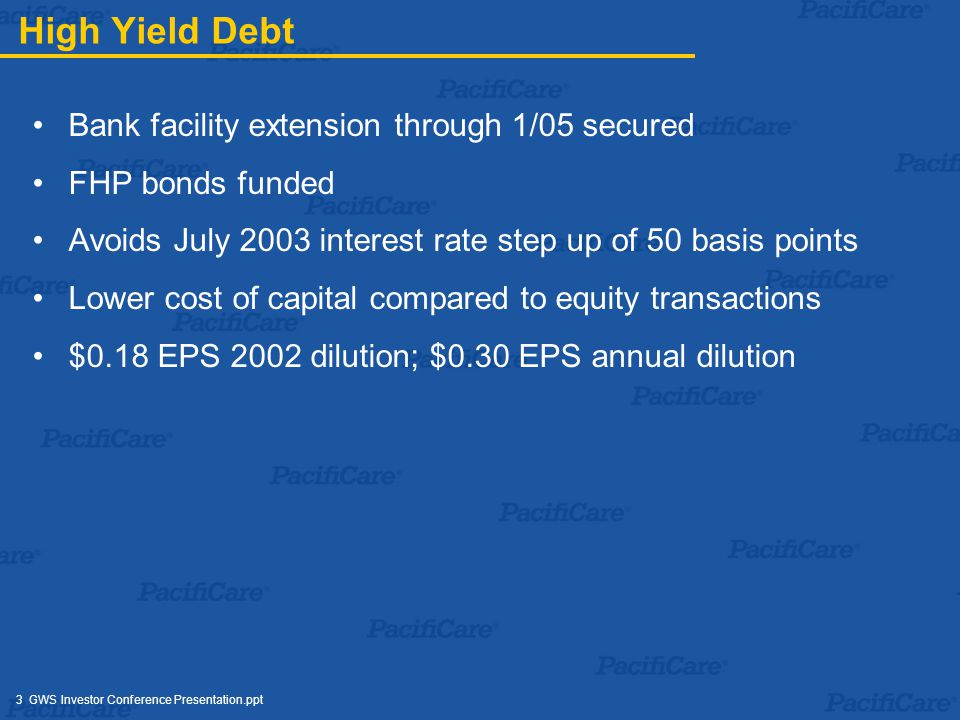 3 GWS Investor Conference Presentation.ppt High Yield Debt Bank facility extension through 1/05 secured FHP bonds funded Avoids July 2003 interest rate step up of 50 basis points Lower cost of capital compared to equity transactions $0.18 EPS 2002 dilution; $0.30 EPS annual dilution