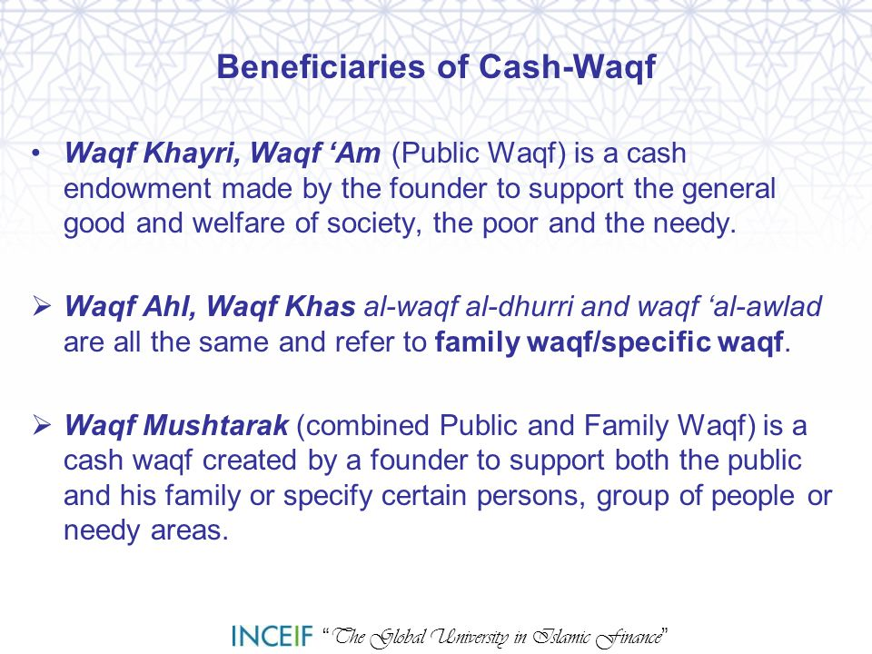 """ The Global University in Islamic Finance "" Beneficiaries of Cash-Waqf Waqf Khayri, Waqf 'Am (Public Waqf) is a cash endowment made by the founder to"