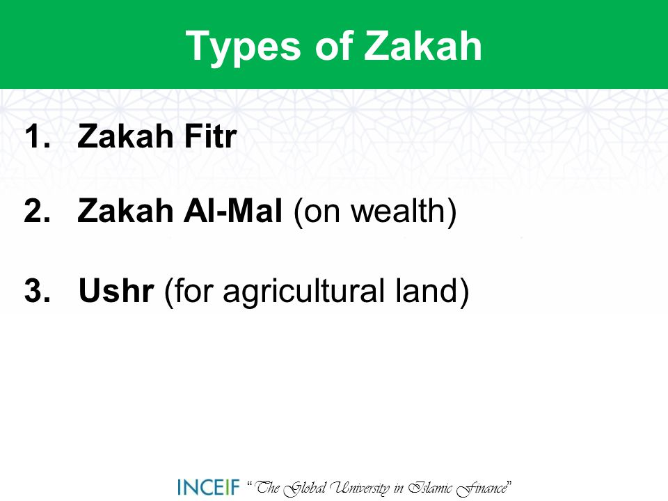 """ The Global University in Islamic Finance "" Types of Zakah 1.Zakah Fitr 2.Zakah Al-Mal (on wealth) 3.Ushr (for agricultural land)"