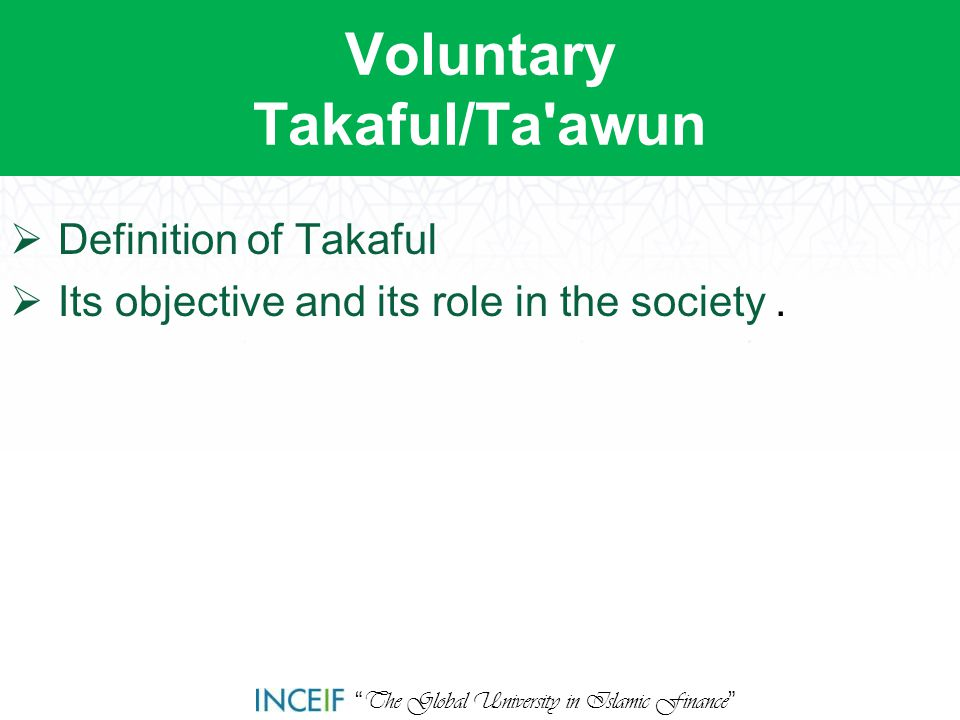 """ The Global University in Islamic Finance "" Voluntary Takaful/Ta'awun  Definition of Takaful  Its objective and its role in the society."