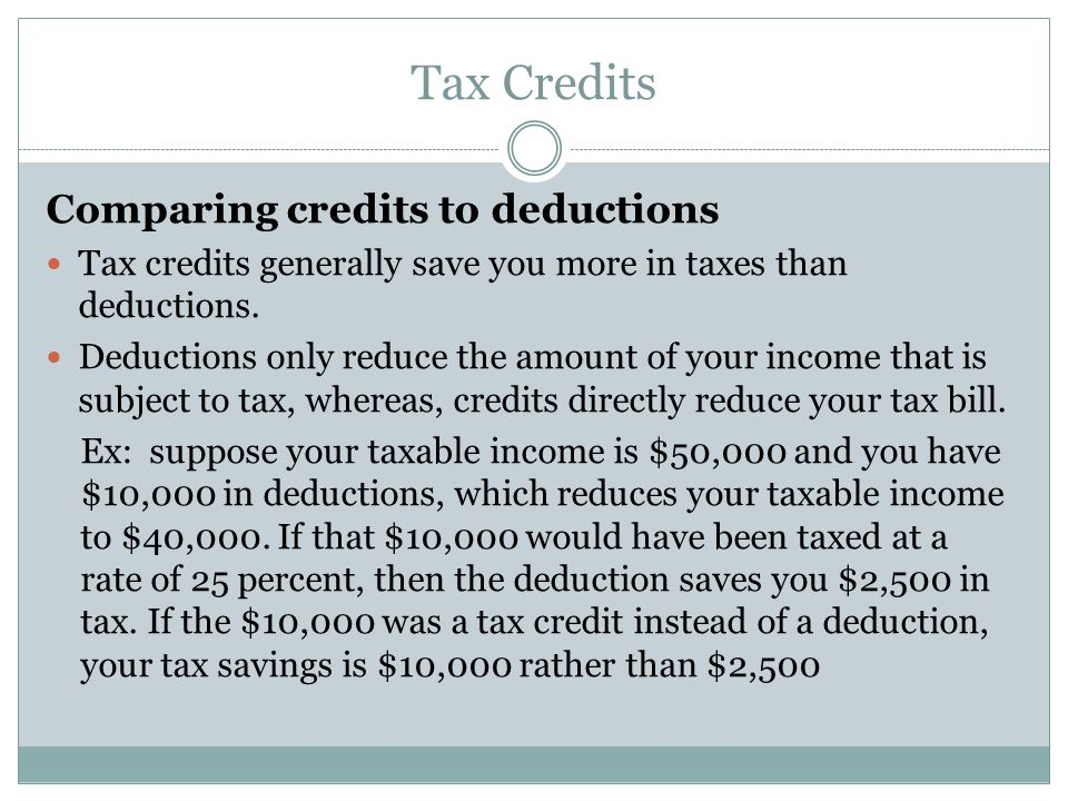 Tax Credits Comparing credits to deductions Tax credits generally save you more in taxes than deductions. Deductions only reduce the amount of your in