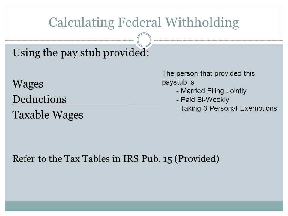 Calculating Federal Withholding Using the pay stub provided: Wages Deductions_____ Taxable Wages Refer to the Tax Tables in IRS Pub. 15 (Provided) The
